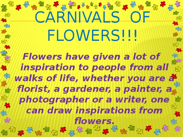 CARNIVALS OF FLOWERS!!!  Flowers have given a lot of inspiration to people from all walks of life, whether you are a florist, a gardener, a painter, a photographer or a writer, one can draw inspirations from flowers.