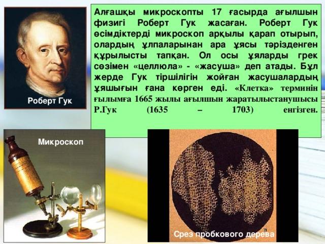 Алғашқы микроскопты 17 ғасырда ағылшын физигі Роберт Гук жасаған. Роберт Гук өсімдіктерді микроскоп арқылы қарап отырып, олардың ұлпаларынан ара ұясы тәрізденген құрылысты тапқан. Ол осы ұяларды грек сөзімен «целлюла» - «жасуша» деп атады. Бұл жерде Гук тіршілігін жойған жасушалардың ұяшығын ғана көрген еді. «Клетка» терминін ғылымға 1665 жылы ағылшын жаратылыстанушысы Р.Гук (1635 – 1703) енгізген.    Роберт Гук Микроскоп Срез пробкового дерева