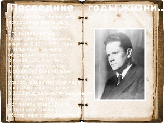 Последние годы жизни… На заводе Илье Яковлевичу приходилось иметь дело с вредными веществами. Это вызвало вспышку Туберкулезного процесса в легких.В 1930-1931 годах у Ильи было тяжелое обострение туберкулеза. В конце 1931 г. он был направлен для лечения в санаторий Санкт-Блазен в Шварцвальде, где ему удалось в значительной мере поправить свое здоровье.  В 1950 году заболел туберкулезом правого плеча. Полтора года не мог писать правой рукой. В 1953 скончался от обострившегося туберкулеза.
