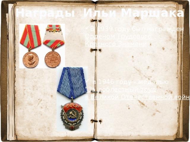 Награды Ильи Маршака В 1939 году был награжден Орденом Трудового Красного Знамени     в 1946 году – медалью