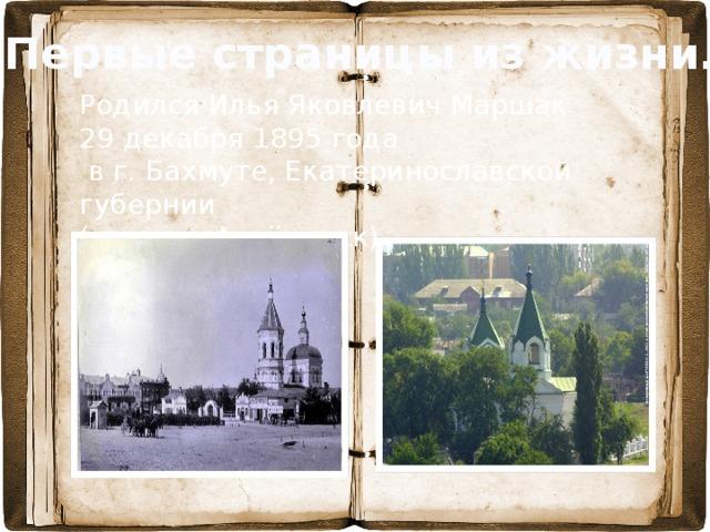 Первые страницы из жизни… Родился Илья Яковлевич Маршак 29 декабря 1895 года  в г. Бахмуте, Екатеринославской губернии (ныне г. Артёмовск).