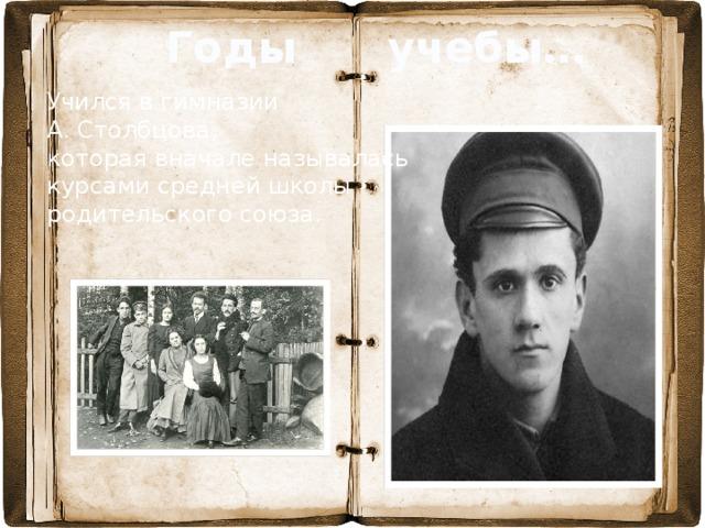 Годы учебы… Учился в гимназии А. Столбцова,  которая вначале называлась курсами средней школы родительского союза.