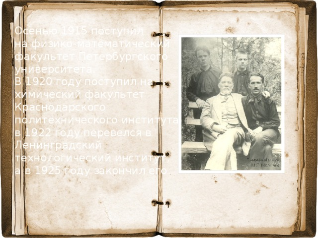 Осенью 1915 поступил на физико-математический факультет Петербургского университета. В 1920 году поступил на химический факультет Краснодарского политехнического института, в 1922 году перевелся в Ленинградский технологический институт, а в 1925 году закончил его.
