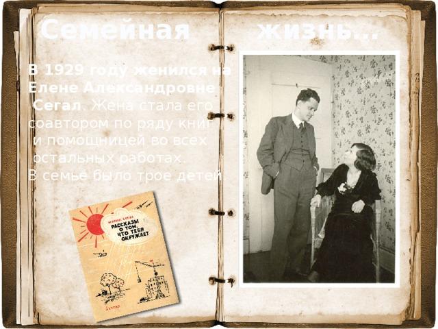 Семейная жизнь… В  1929 году женился на Елене Александровне  Сегал . Жена стала его соавтором по ряду книг  и помощницей во всех  остальных работах.  В семье было трое детей.