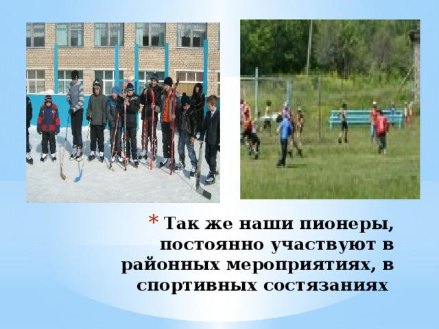 Так же наши пионеры, постоянно участвуют в районных мероприятиях, в спортивных состязаниях