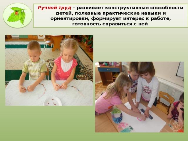 Ручной труд  - развивает конструктивные способности детей, полезные практические навыки и ориентировки, формирует интерес к работе, готовность справиться с ней