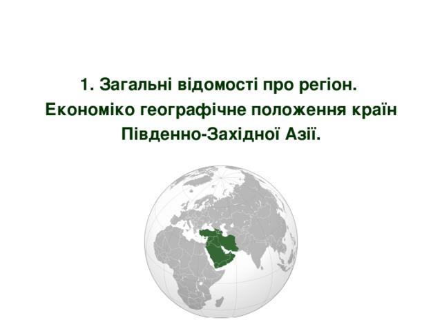 1. Загальні відомості про регіон.  Економіко географічне положення країн Південно-Західної Азії.