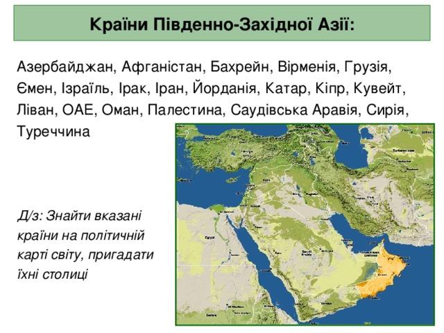 Країни Південно-Західної Азії: Азербайджан, Афганістан, Бахрейн, Вірменія, Грузія, Ємен, Ізраїль, Ірак, Іран, Йорданія, Катар, Кіпр, Кувейт, Ліван, ОАЕ, Оман, Палестина, Саудівська Аравія, Сирія, Туреччина  Д/з: Знайти вказані  країни на політичній  карті світу, пригадати  їхні столиці