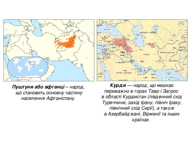 Курди — народ, що мешкає переважно в горахТавріЗагрос  в областіКурдистан(південний схід Туреччини, західІрану, північІраку, північний східСирії), а також вАзербайджані,Вірменіїта інших країнах. Пуштуниабоафганці  – народ,  що становить основну частину населенняАфганістану.