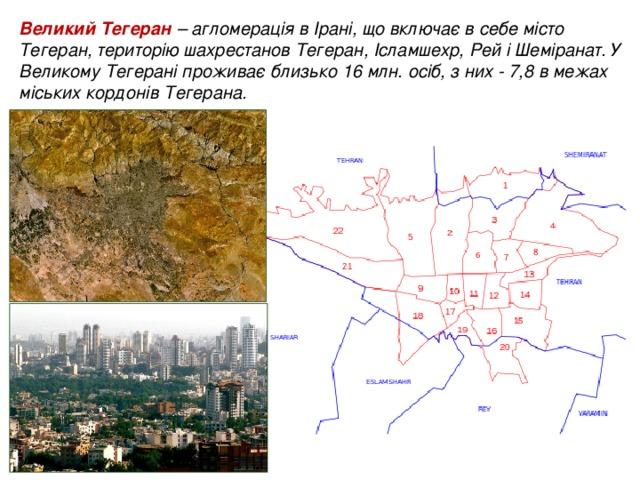 Великий Тегеран – агломерація в Ірані, що включає в себе місто Тегеран, територію шахрестанов Тегеран, Ісламшехр, Рей і Шеміранат. У Великому Тегерані проживає близько 16 млн. осіб, з них - 7,8 в межах міських кордонів Тегерана.