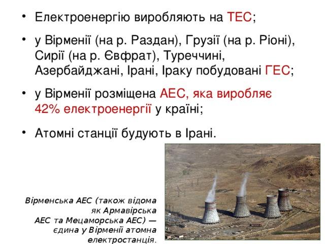 Електроенергію виробляють на ТЕС ;  у Вірменії (на р. Раздан), Грузії (на р. Ріоні), Сирії (на р. Євфрат), Туреччині, Азербайджані, Ірані, Іраку побудовані ГЕС ;  у Вірменії розміщена АЕС, яка виробляє  42% електроенергії у країні;  Атомні станції будують в Ірані.