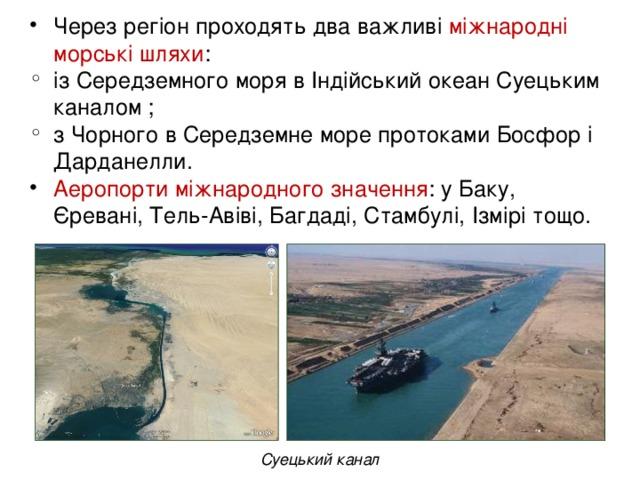 Через регіон проходять два важливі міжнародні морські шляхи : із Середземного моря в Індійський океан Суецьким каналом ; з Чорного в Середземне море протоками Босфор і Дарданелли.  Аеропорти міжнародного значення : у Баку, Єревані, Тель-Авіві, Багдаді, Стамбулі, Ізмірі тощо.