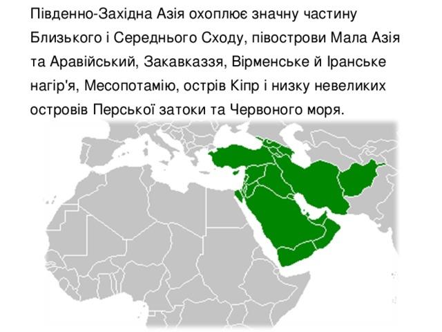 Південно-Західна Азія охоплює значну частину Близького і Середнього Сходу, півострови Мала Азія та Аравійський, Закавказзя, Вірменське й Іранське нагір'я, Месопотамію, острів Кіпр і низку невеликих островів Перської затоки та Червоного моря.