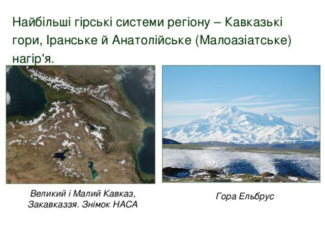 Найбільші гірські системи регіону – Кавказькі гори, Іранське й Анатолійське (Малоазіатське) нагір'я. Великий і Малий Кавказ, Закавказзя. Знімок НАСА Гора Ельбрус