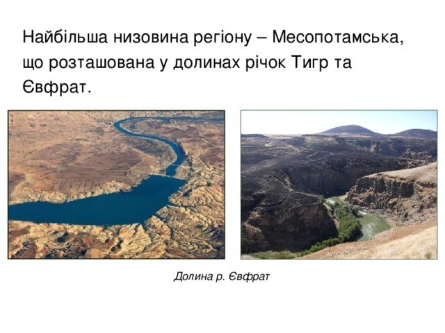 Найбільша низовина регіону – Месопотамська, що розташована у долинах річок Тигр та Євфрат.  Долина р. Євфрат