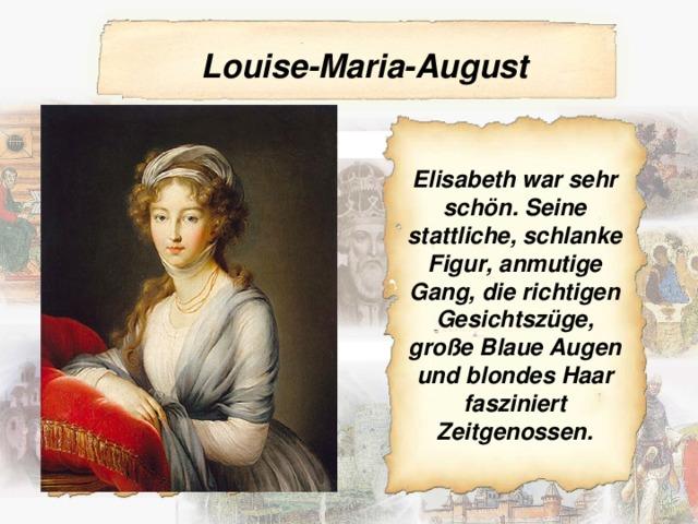 Louise-Maria-August  Elisabeth war sehr schön. Seine stattliche, schlanke Figur, anmutige Gang, die richtigen Gesichtszüge, große Blaue Augen und blondes Haar fasziniert Zeitgenossen.