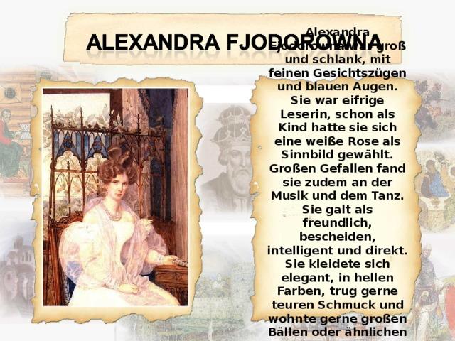 Alexandra Fjodorowna war groß und schlank, mit feinen Gesichtszügen und blauen Augen. Sie war eifrige Leserin, schon als Kind hatte sie sich eine weiße Rose als Sinnbild gewählt. Großen Gefallen fand sie zudem an der Musik und dem Tanz. Sie galt als freundlich, bescheiden, intelligent und direkt. Sie kleidete sich elegant, in hellen Farben, trug gerne teuren Schmuck und wohnte gerne großen Bällen oder ähnlichen höfischen Veranstaltungen bei.