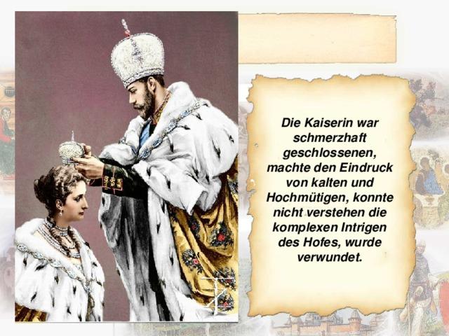 Die Kaiserin war schmerzhaft geschlossenen, machte den Eindruck von kalten und Hochmütigen, konnte nicht verstehen die komplexen Intrigen des Hofes, wurde verwundet.