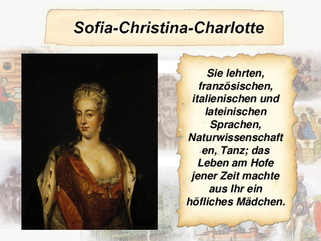 Sie lehrten, französischen, italienischen und lateinischen Sprachen, Naturwissenschaften, Tanz; das Leben am Hofe jener Zeit machte aus Ihr ein höfliches Mädchen.