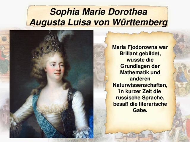 Sophia Marie Dorothea AugustaLuisa von Württemberg Maria Fjodorowna war Brillant gebildet, wusste die Grundlagen der Mathematik und anderen Naturwissenschaften, in kurzer Zeit die russische Sprache, besaß die literarische Gabe.
