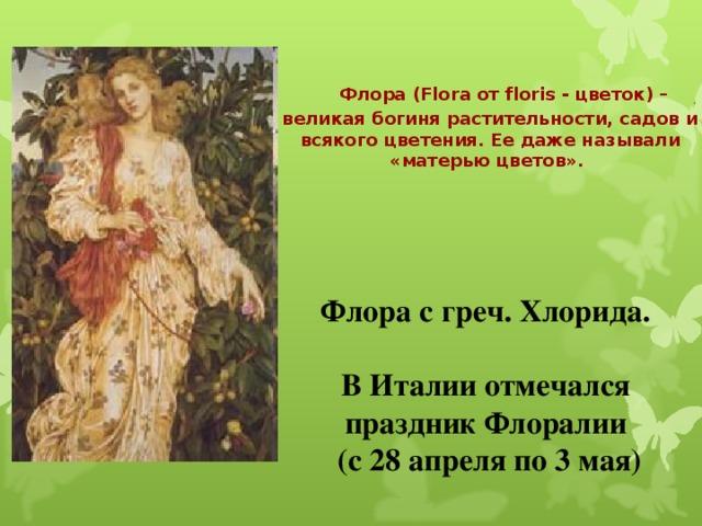 Флора (Flora от floris - цветок) – великая богиня растительности, садов и всякого цветения. Ее даже называли «матерью цветов». Флора с греч. Хлорида.  В Италии отмечался праздник Флоралии  (с 28 апреля по 3 мая)