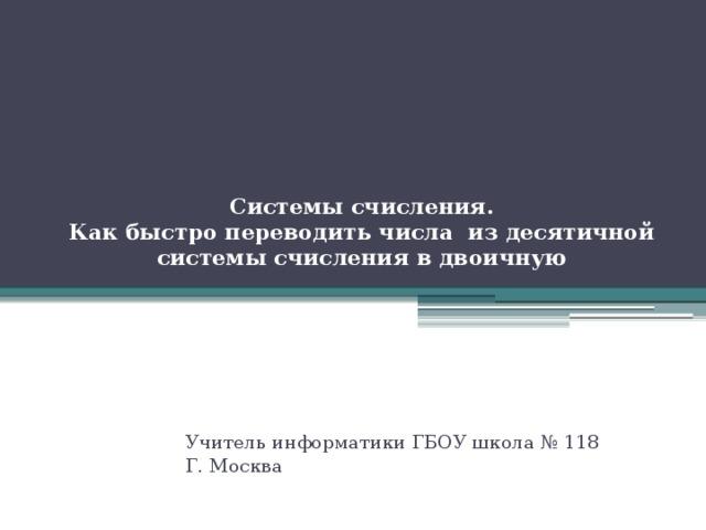 Системы счисления.  Как быстро переводить числа из десятичной системы счисления в двоичную   Учитель информатики ГБОУ школа № 118 Г. Москва