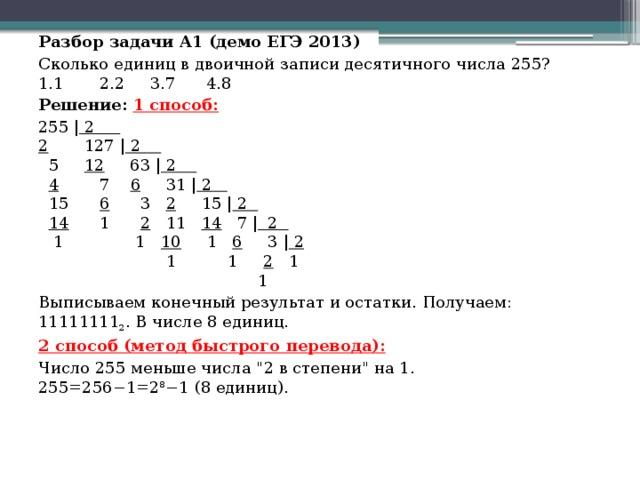 Разбор задачи A1 (демо ЕГЭ 2013) Сколько единиц в двоичной записи десятичного числа 255?  1.1 2.2 3.7 4.8 Решение: 1 способ: 255   2  2  127   2   5  12   63   2   4  7  6   31   2   15   6  3 2   15   2   14  1  2  11  14  7    2  1     1 10  1 6  3   2       1   1  2 1  1 Выписываем конечный результат и остатки. Получаем: 11111111 2 . В числе8 единиц. 2 способ (метод быстрого перевода): Число 255 меньше числа