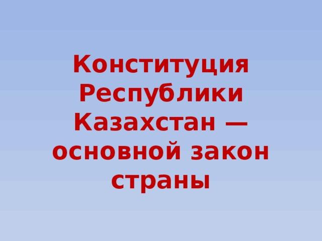 Конституция Республики Казахстан — основной закон страны