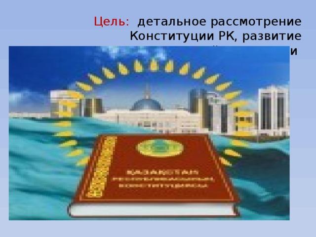 Цель: детальное рассмотрение Конституции РК, развитие познавательной активности