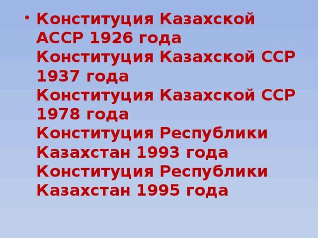 Конституция Казахской АССР 1926 года  Конституция Казахской ССР 1937 года  Конституция Казахской ССР 1978 года  Конституция Республики Казахстан 1993 года  Конституция Республики Казахстан 1995 года