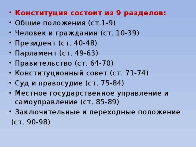 Конституция состоит из 9 разделов: Общие положения (ст.1-9) Человек и гражданин (ст. 10-39) Президент (ст. 40-48) Парламент (ст. 49-63) Правительство (ст. 64-70) Конституционный совет (ст. 71-74) Суд и правосудие (ст. 75-84) Местное государственное управление и самоуправление (ст. 85-89) Заключительные и переходные положение
