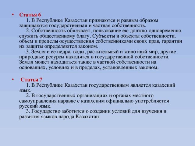 Статья 6   1. В Республике Казахстан признаются и равным образом защищаются государственная и частная собственность.  2. Собственность обязывает, пользование ею должно одновременно служить общественному благу. Субъекты и объекты собственности, объем и пределы осуществления собственниками своих прав, гарантии их защиты определяются законом.  3. Земля и ее недра, воды, растительный и животный мир, другие природные ресурсы находятся в государственной собственности. Земля может находиться также в частной собственности на основаниях, условиях и в пределах, установленных законом.  Статья 7  1. В Республике Казахстан государственным является казахский язык.  2. В государственных организациях и органах местного самоуправления наравне с казахским официально употребляется русский язык.  3. Государство заботится о создании условий для изучения и развития языков народа Казахстан
