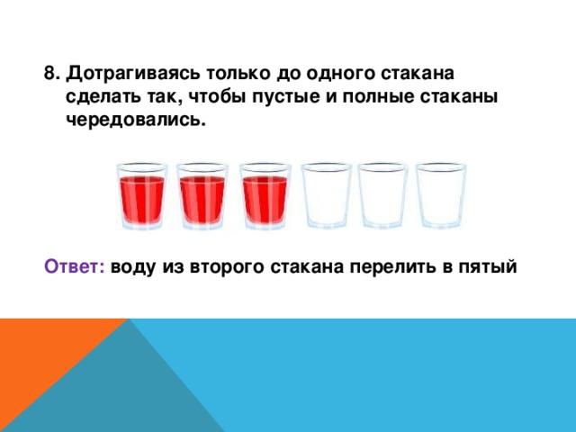 8. Дотрагиваясь только до одного стакана сделать так, чтобы пустые и полные стаканы чередовались.     Ответ: воду из второго стакана перелить в пятый