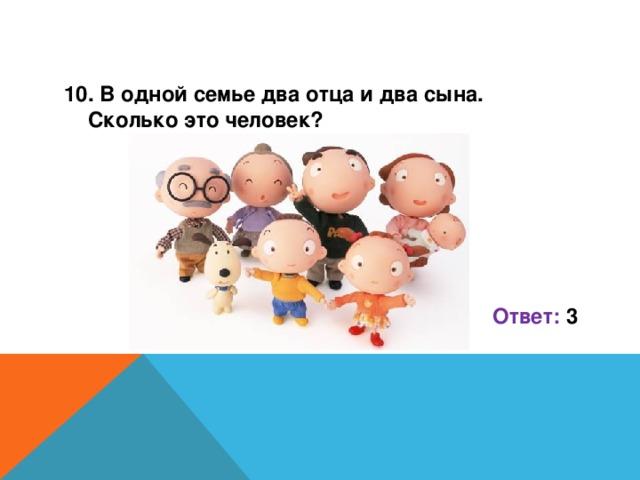 10. В одной семье два отца и два сына. Сколько это человек?      Ответ: 3