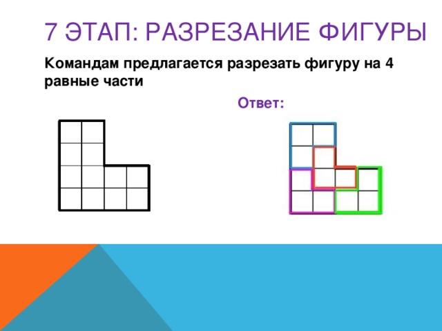 7 этап: РАЗРЕЗАНИЕ ФИГУРЫ Командам предлагается разрезать фигуру на 4 равные части   Ответ: