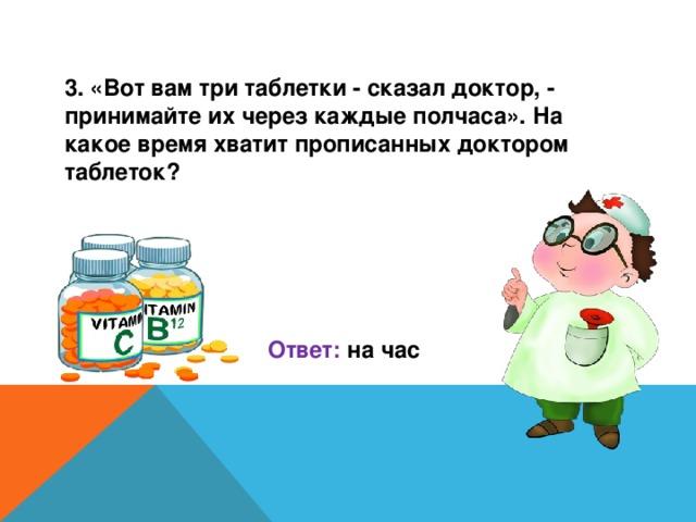 3. «Вот вам три таблетки - сказал доктор, - принимайте их через каждые полчаса». На какое время хватит прописанных доктором таблеток?     Ответ: на час