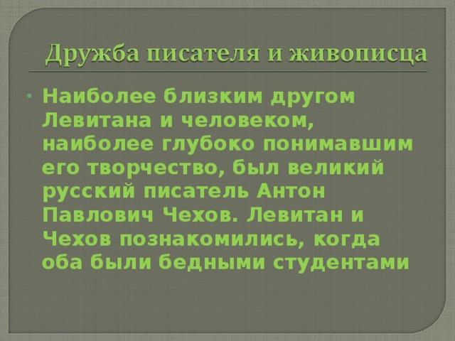 Наиболее близким другом Левитана и человеком, наиболее глубоко понимавшим его творчество, был великий русский писатель Антон Павлович Чехов. Левитан и Чехов познакомились, когда оба были бедными студентами
