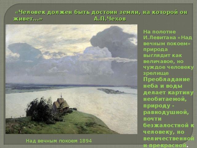 «Человек должен быть достоин земли, на которой он живет...»    А.П.Чехов На полотне И.Левитана «Над вечным покоем» природа выглядит как величавое, но чуждое человеку зрелище  Преобладание неба и воды делает картину необитаемой, природу - равнодушной, почти безжалостной к человеку, но величественной и прекрасной .   Над вечным покоем 1894