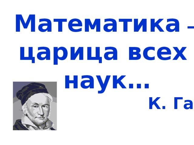 Математика – царица всех наук…  К. Гаусс