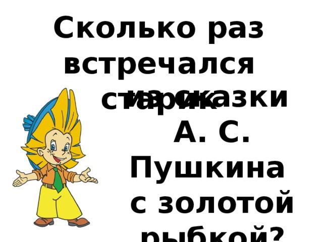 Сколько раз встречался старик из сказки А. С. Пушкина с золотой рыбкой?