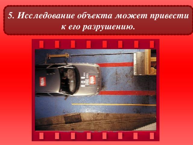 5. Исследование объекта может привести к его разрушению.