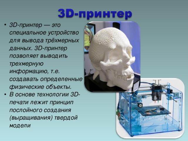 3D-принтер— это специальное устройство для вывода трёхмерных данных. 3D-принтер позволяет выводить трехмерную информацию, т.е. создавать определенные физические объекты. В основе технологии 3D-печати лежит принцип послойного создания (выращивания) твердой модели