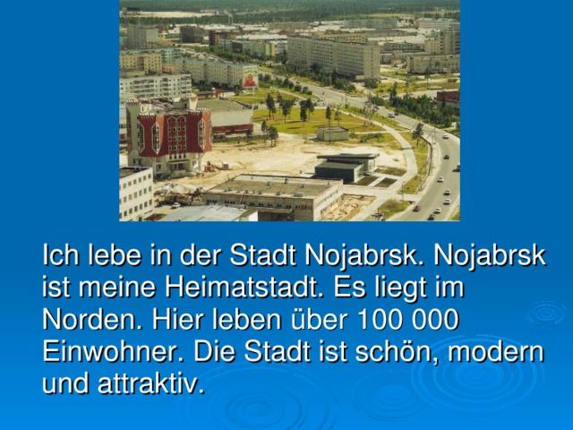 Ich lebe in der Stadt Nojabrsk. Nojabrsk ist meine Heimatstadt. E s liegt im Norden. Hier leben über 100000 Einwohner. Die Stadt ist schön, modern und attraktiv.