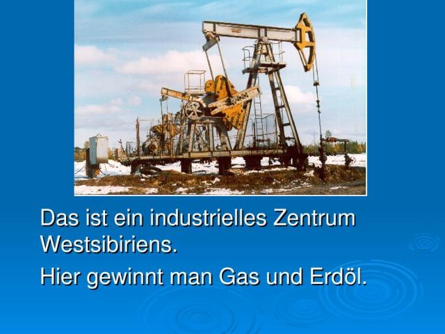 Das ist ein industrielles Zentrum Westsibirie n s.   Hier gewinnt man Gas und Erdöl.
