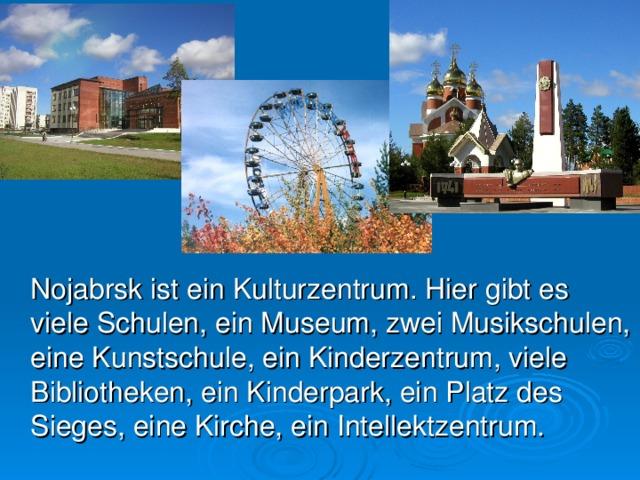 Nojabrsk ist ein Kulturzentrum. Hier gibt es viele Schulen, ein Museum, zwei Musikschulen, eine Kunstschule, ein Kinderzentrum, viele Bibliotheken, ein Kinderpark, ein Platz des Sieges, eine Kirche, ein Intellektzentrum.