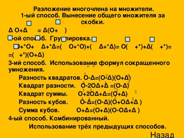 Разложение многочлена на множители.  1-ый способ. Вынесение общего множителя за скобки. ∆ O+∆ = ∆(O+ ) 2-ой способ. Группировка.  O+*O+ ∆+*∆=( O+*O)+( ∆+*∆)= O( +*)+∆( +*)= =( +*)(O+∆) 3-ий способ. Использование формул сокращенного умножения.  Разность квадратов. O-∆=(O-∆)(O+∆)  Квадрат разности. O-2O∆+∆ =(O-∆)  Квадрат суммы. O+2O∆+∆=(O+∆)  Разность кубов. O-∆=(O-∆)(O+O∆+∆ )  Сумма кубов. O+∆=(O+∆)(O-O∆+∆ ) 4-ый способ. Комбинированный.  Использование трёх предыдущих способов. Назад