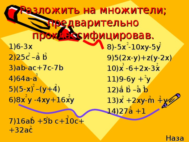 Разложить на множители; предварительно проклассифицировав. 1)6-3x 2)25c –a b 3)ab-ac+7c-7b 4)64a-a 5)(5-x) –(y+4) 6)8x y -4xy+16xy 7)16ab +5b c+10c + +32ac 8)-5x -10xy-5y 9)5(2x-y)+z(y-2x) 10)x -6+2x-3x 11)9-6 y  +  y 12)a b –a b 13)x +2xy-m +y 14)27a +1 Назад