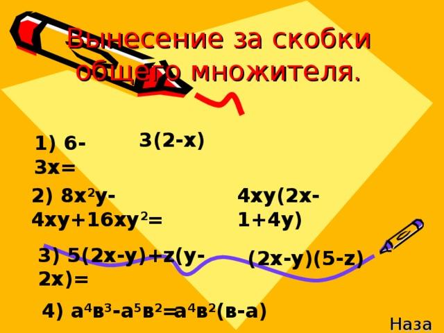Вынесение за скобки общего множителя. 3(2-х) 1) 6-3х= 2) 8х 2 у-4ху+16ху 2 = 4ху(2х-1+4у) 3) 5(2х-у)+ z( у-2х)= (2х-у)(5- z) 4) а 4 в 3 -а 5 в 2 = а 4 в 2 (в-а) Назад