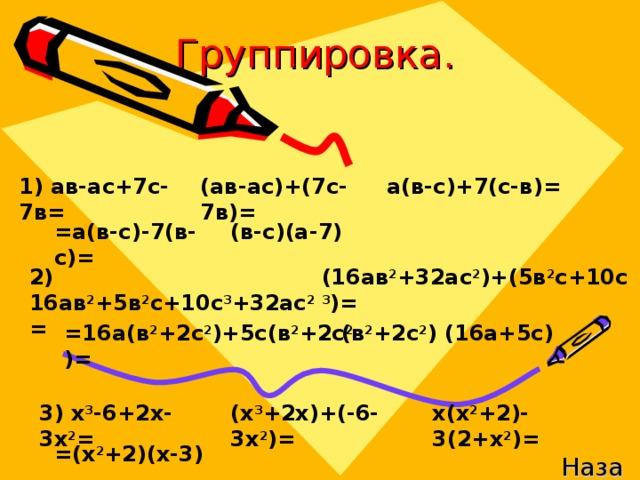 Группировка. 1) ав-ас+7с-7в= (ав-ас)+(7с-7в)= а(в-с)+7(с-в)= =а(в-с)-7(в-с)= (в-с)(а-7) (16ав 2 +32ас 2 )+(5в 2 с+10с 3 )= 2) 16ав 2 +5в 2 с+10с 3 +32ас 2 = =16а(в 2 +2с 2 )+5с(в 2 +2с 2 )= (в 2 +2с 2 ) (16а+5с) 3) х 3 -6+2х-3х 2 = (х 3 +2х)+(-6-3х 2 )= х(х 2 +2)-3(2+х 2 )= =(х 2 +2)(х-3) Назад