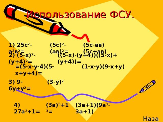 Использование ФСУ. 1) 25с 2 -а 2 в 2 = (5с) 2 -(ав) 2 = (5с-ав)(5с+ав) 2) (5-х) 2 -(у+4) 2 = ((5-х)-(у+4))((5-х)+(у+4))= =(5-х-у-4)(5-х+у+4)= (1-х-у)(9-х+у) 3) 9-6у+у 2 = (3-у) 2 4) 27а 3 +1= (3а) 3 +1 3 = (3а+1)(9а 2 -3а+1) Назад